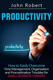 Productivity: How to Easily Overcome Time Management, Organization and Procrastination Troubles for Small Business Owners (The Entrepreneur's Guide to ... Lazy, Get Stuff Done and Achieve Success) - John Robert