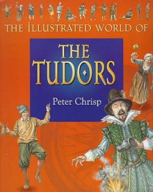 The Tudors (Illustrated World of) - Peter Chrisp, Jason Hook, Adam Hook