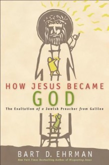 How Jesus Became God: The Exaltation of a Jewish Preacher from Galilee - Bart D. Ehrman