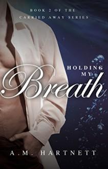 Holding My Breath (Carried Away, Book 2) - A.M. Hartnett