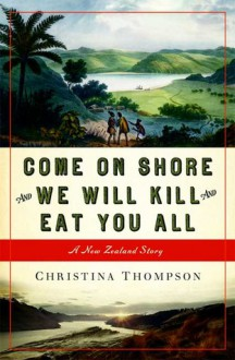 Come on Shore and We Will Kill and Eat You All: A New Zealand Story - Christina Thompson
