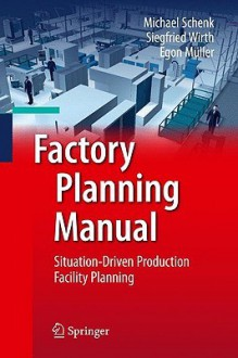 Factory Planning Manual: Situation-Driven Production Facility Planning - Michael Schenk, Siegfried Wirth, Egon Müller