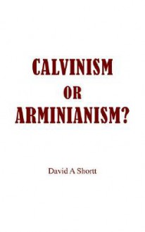 Calvinism or Arminianism? - David A. Shortt