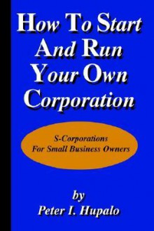How To Start And Run Your Own Corporation: S-Corporations For Small Business Owners - Peter I. Hupalo