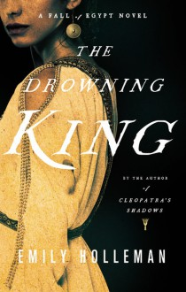 The Drowning King (A Fall of Egypt Novel) - Emily Holleman