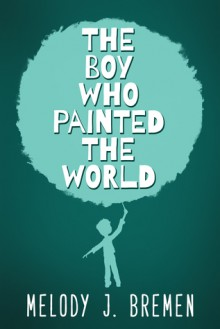 The Boy Who Painted the World - Melody J. Bremen