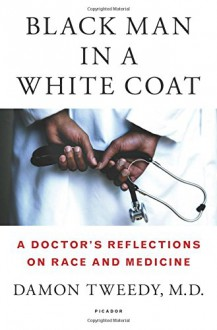 Black Man in a White Coat: A Doctor's Reflections on Race and Medicine - Damon Tweedy