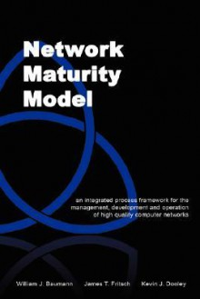 Network Maturity Model: An Integrated Process Framework for the Management, Development and Operation of High Quality Computer Networks - William J. Baumann