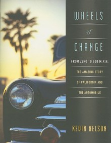 Wheels of Change: From Zero to 600 M.p.h.: the Amazing Story of California and the Automobile - Kevin Nelson
