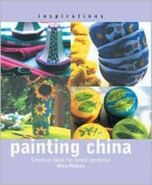 Painting China: Creative Ideas for Home Ceramics - Mary Fellows