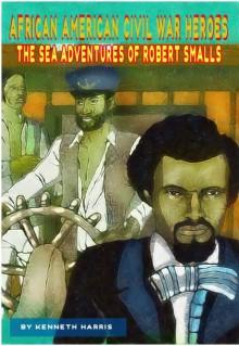 The Sea Adventures of Robert Smalls (African American Civil War Heroes Book 1) - Kenneth Harris,Aaron Harris