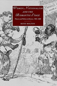 Women, Nationalism, and the Romantic Stage: Theatre and Politics in Britain, 1780 1800 - Betsy Bolton