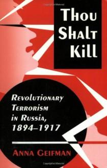 Thou Shalt Kill: Revolutionary Terrorism in Russia, 1894-1917 - Anna Geifman