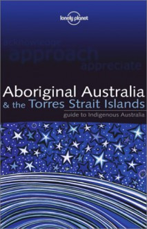 Lonely Planet Aboriginal Australia: & the Torres Strait Islands - Sarina Singh, Lonely Planet