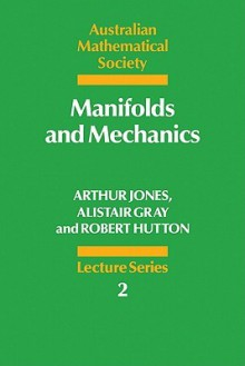 Manifolds and Mechanics - Arthur Jones, Alistair Gray