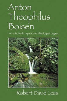 Anton Theophilus Boisen: His Life, Work, Impact, and Theological Legacy - Robert David Leas