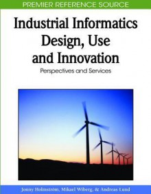 Industrial Informatics Design, Use and Innovation: Perspectives and Services - Jonny Holmstrom, Mikael Wiberg, Andreas Lund