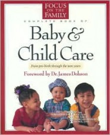 Complete Book of Baby & Child Care: From Pre-Birth Through the Teen Years - Focus on the Family