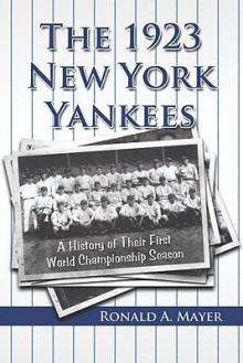 The 1923 New York Yankees: A History of Their First World Championship Season - Ronald A. Mayer
