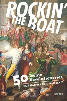 Rockin' the Boat: 50 Iconic Revolutionaries - From Joan of Arc to Malcom X - Jeff Fleischer