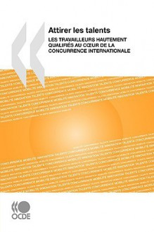 Attirer Les Talents: Les Travailleurs Hautement Qualifis Au Cur de La Concurrence Internationale - OECD/OCDE