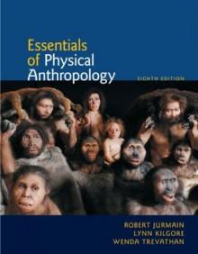 Essentials of Physical Anthropology, 8th Ed. - Robert Jurmain, Lynn Kilgore, Wenda Trevathan