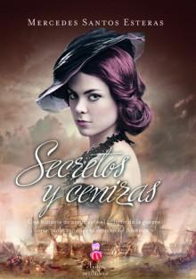 Secretos y Cenizas: Una Historia de Amor Ante el Peligro de la Guerra Que Pudo Cambiar el Destino de America - Mercedes Santos