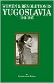 Women and Revolution in Yugoslavia 1941-1945 - Barbara Jancar-Webster
