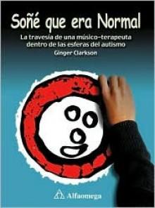 Soñé Que Era Normal: La Travesia de una Musico-Terapeuta Dentro de las Esferas del Autismo - Ginger Clarkson