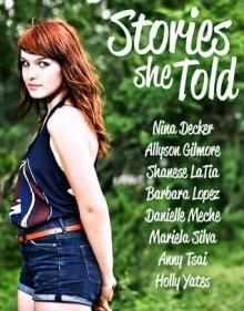 Stories She Told - Allyson Gilmore, Nina Decker, Danielle Meche, Barbara Lopez, Mariela Silva, Anny Tsai, Holly Yates, Shanese La'Tia