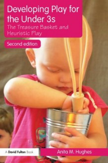 Developing Play for the Under 3s: The Treasure Basket and Heuristic Play - Anita M. Hughes