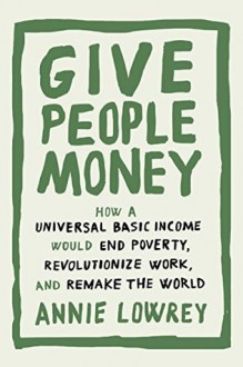 Give People Money: How a Universal Basic Income Would End Poverty, Revolutionize Work, and Remake the World - Annie Lowrey