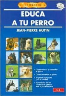 Educa a Tu Perro (6 Edicion) - Jean Pierre Hutin