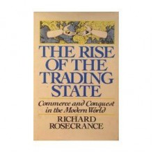 The Rise of the Trading State, Commerce and Conquest in the Modern World - Richard N. Rosecrance