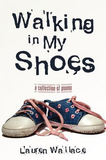 Walking in My Shoes: A Collection of Poems - Lauren Wallace
