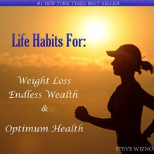 Life Habits For:: Weight Loss, Endless Wealth & Optimum Health - Steve Wizno