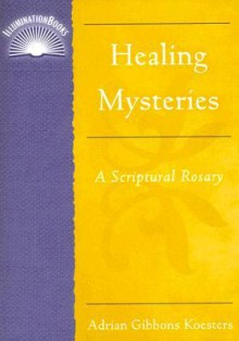 Healing Mysteries: A Scriptual Rosary - Adrian Koesters