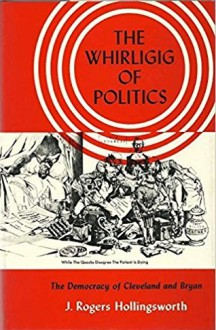 The Whirligig of Politics: The Democracy of Cleveland and Bryan - J. Rogers Hollingsworth