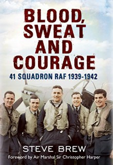 Blood, Sweat and Courage:: 41 Squadron RAF, September 1939-July 1942: A Biographical History - Steve Brew