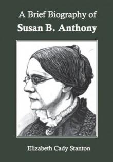 A Brief Biography of Susan B. Anthony - Elizabeth Cady Stanton