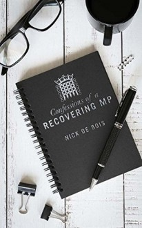 Confessions of a Recovering MP - Nick de Bois