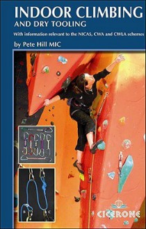 Indoor Climbing and Dry Tooling: With Information Relevant to the Nicas, Cwa and Cwla Schemes - Pete Hill