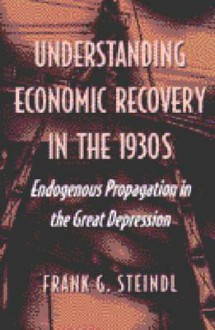 Understanding Economic Recovery in the 1930s: Endogenous Propagation in the Great Depression - Frank G. Steindl