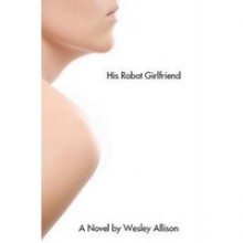 His Robot Girlfriend - Wesley Allison