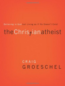 The Christian Atheist: Believing in God But Living as If He Doesn't Exist - Craig Groeschel