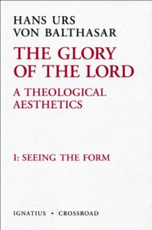 The Glory Of The Lord, Vol. 1: Seeing The Form (The Glory Of The Lord: A Theological Aesthetics) - Erasmo Leiva-Merikakis, John Riches, Joseph Fessio, Hans Urs von Balthasar
