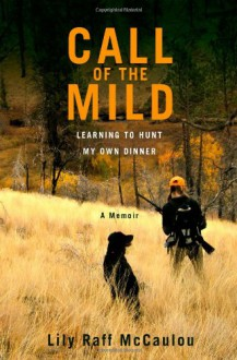 Call of the Mild: Learning to Hunt My Own Dinner - Lily Raff McCaulou