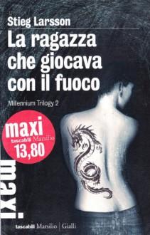 La ragazza che giocava con il fuoco. Millennium trilogy: 2 - Stieg Larsson