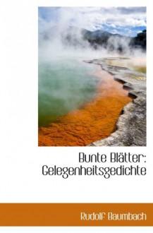 Bunte Blätter: Gelegenheitsgedichte - Rudolf Baumbach