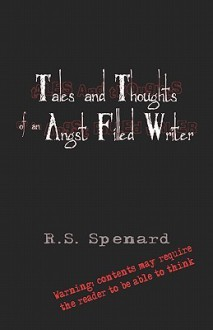 Tales and Thoughts of an Angst Filled Writer Tales and Thoughts of an Angst Filled Writer - R. Spenard